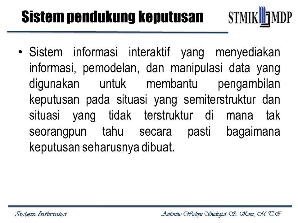Sistem Informasi Antonius Wahyu Sudrajat, S. Kom., M.T.I Sistem pendukung keputusan Sistem informasi interaktif yang menyediakan informasi, pemodelan,