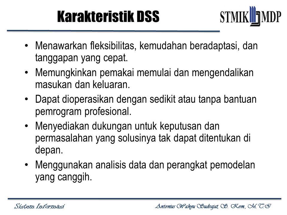 Sistem Informasi Antonius Wahyu Sudrajat, S. Kom., M.T.I Karakteristik DSS Menawarkan fleksibilitas, kemudahan beradaptasi, dan tanggapan yang cepat.