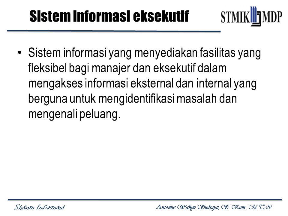 Sistem Informasi Antonius Wahyu Sudrajat, S. Kom., M.T.I Sistem informasi eksekutif Sistem informasi yang menyediakan fasilitas yang fleksibel bagi ma