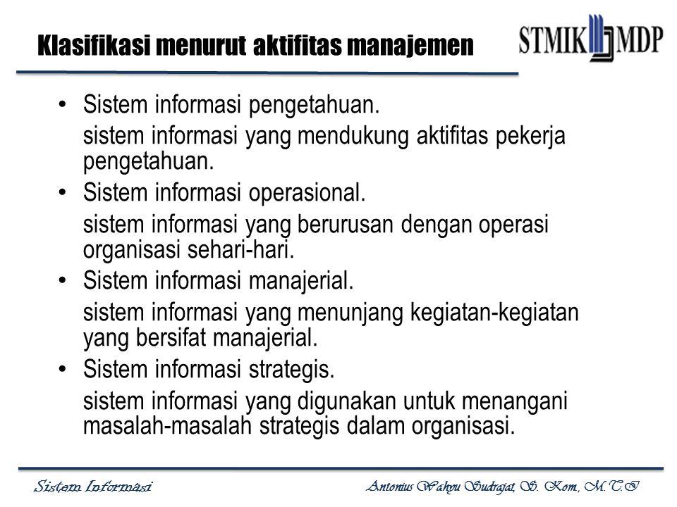 Sistem Informasi Antonius Wahyu Sudrajat, S. Kom., M.T.I Klasifikasi menurut aktifitas manajemen Sistem informasi pengetahuan. sistem informasi yang m