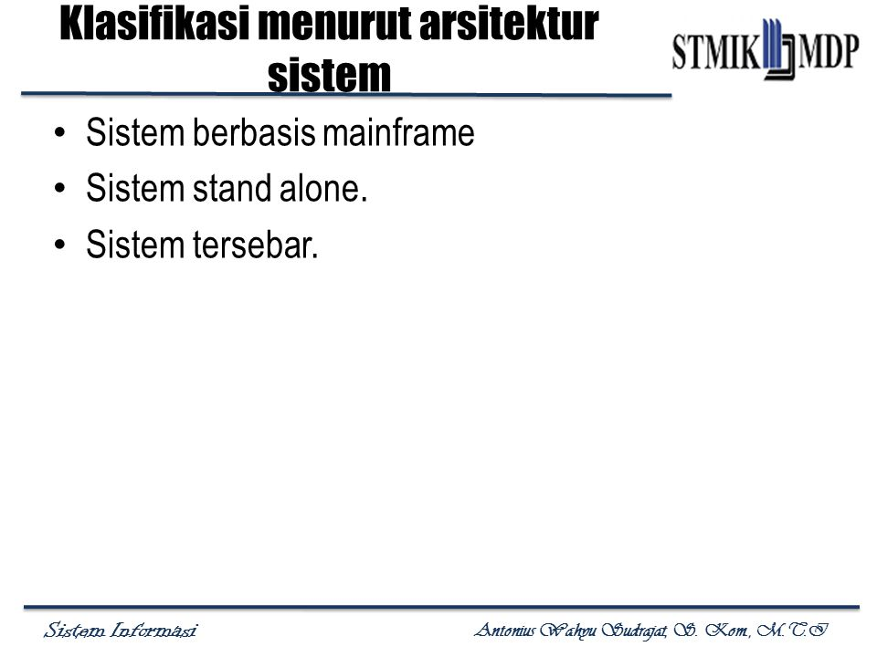 Sistem Informasi Antonius Wahyu Sudrajat, S. Kom., M.T.I Klasifikasi menurut arsitektur sistem Sistem berbasis mainframe Sistem stand alone. Sistem te