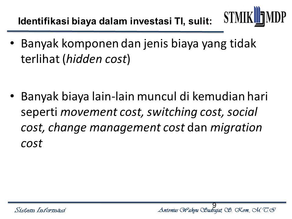Sistem Informasi Antonius Wahyu Sudrajat, S. Kom., M.T.I 9 Identifikasi biaya dalam investasi TI, sulit: Banyak komponen dan jenis biaya yang tidak te