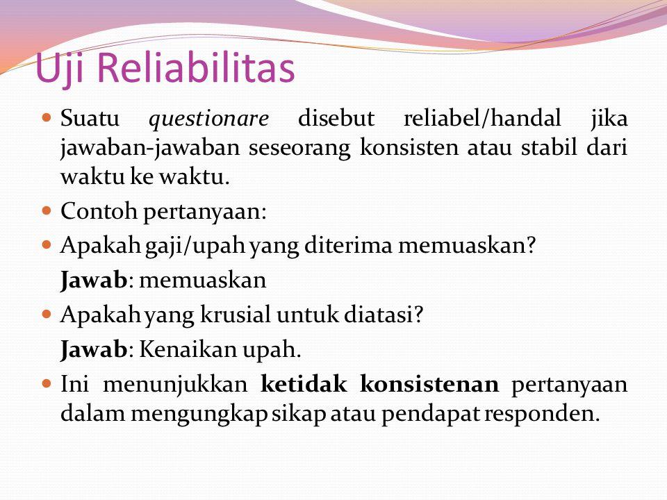 Uji Reliabilitas Suatu questionare disebut reliabel/handal jika jawaban-jawaban seseorang konsisten atau stabil dari waktu ke waktu. Contoh pertanyaan