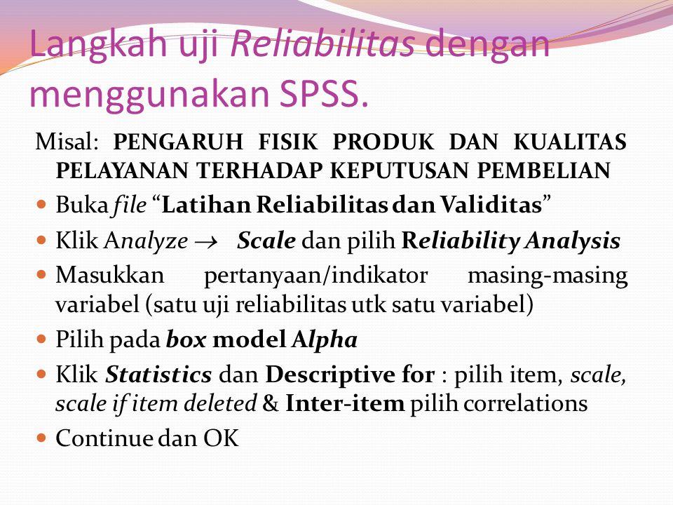 """Langkah uji Reliabilitas dengan menggunakan SPSS. Misal: PENGARUH FISIK PRODUK DAN KUALITAS PELAYANAN TERHADAP KEPUTUSAN PEMBELIAN Buka file """"Latihan"""