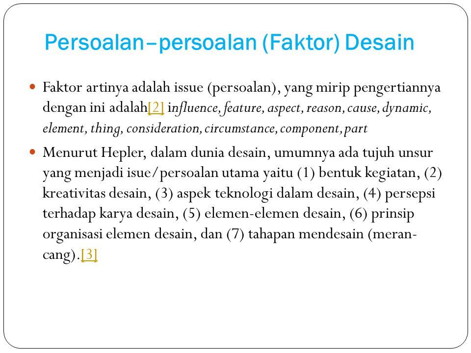 Persoalan–persoalan (Faktor) Desain Faktor artinya adalah issue (persoalan), yang mirip pengertiannya dengan ini adalah[2] influence, feature, aspect,