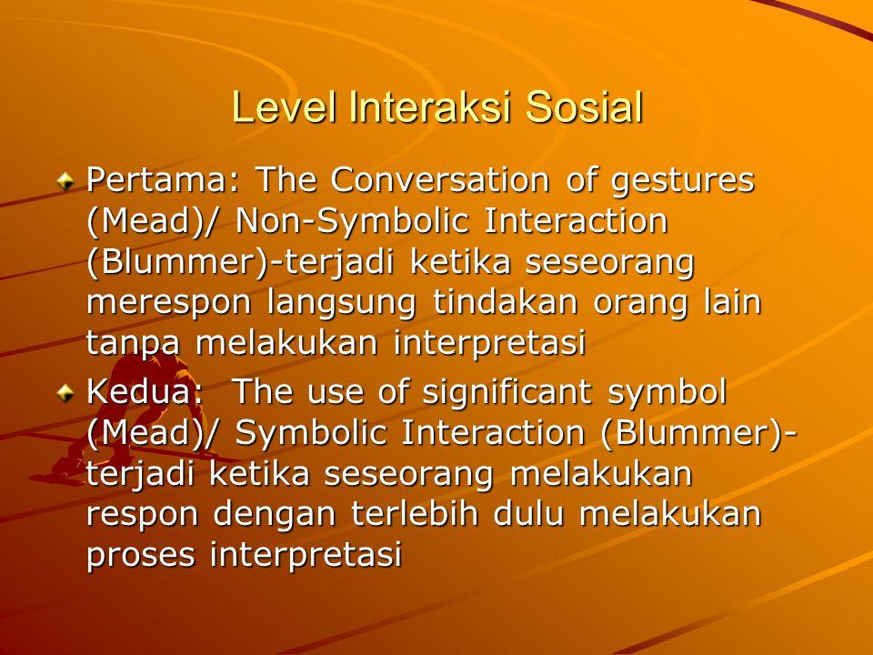 Level Interaksi Sosial Pertama: The Conversation of gestures (Mead)/ Non-Symbolic Interaction (Blummer)-terjadi ketika seseorang merespon langsung tindakan orang lain tanpa melakukan interpretasi Kedua: The use of significant symbol (Mead)/ Symbolic Interaction (Blummer)- terjadi ketika seseorang melakukan respon dengan terlebih dulu melakukan proses interpretasi
