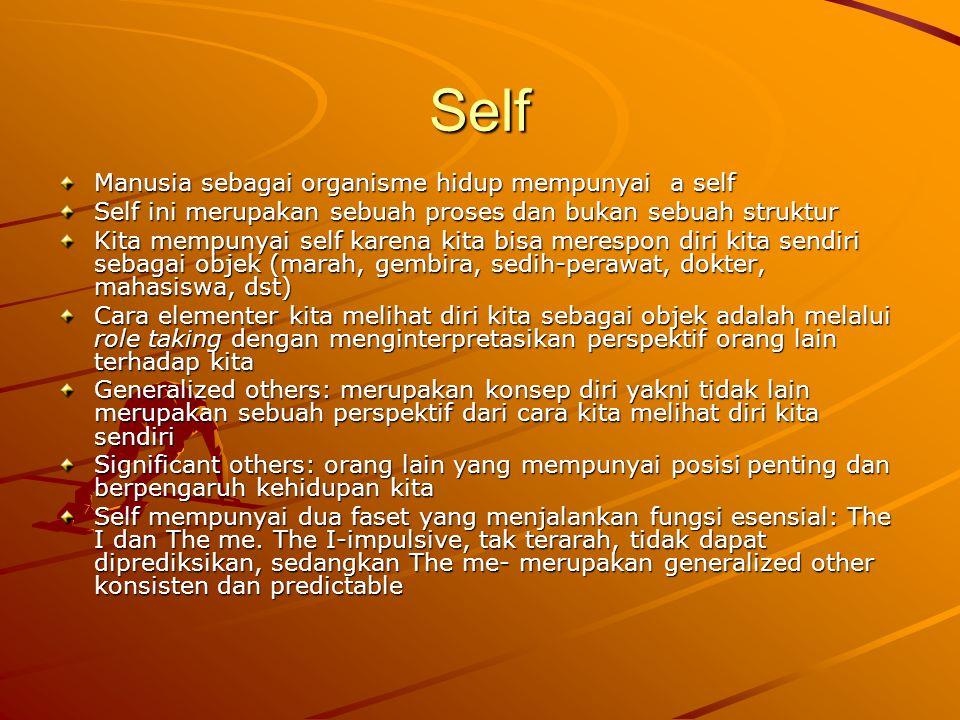 Self Manusia sebagai organisme hidup mempunyai a self Self ini merupakan sebuah proses dan bukan sebuah struktur Kita mempunyai self karena kita bisa merespon diri kita sendiri sebagai objek (marah, gembira, sedih-perawat, dokter, mahasiswa, dst) Cara elementer kita melihat diri kita sebagai objek adalah melalui role taking dengan menginterpretasikan perspektif orang lain terhadap kita Generalized others: merupakan konsep diri yakni tidak lain merupakan sebuah perspektif dari cara kita melihat diri kita sendiri Significant others: orang lain yang mempunyai posisi penting dan berpengaruh kehidupan kita Self mempunyai dua faset yang menjalankan fungsi esensial: The I dan The me.