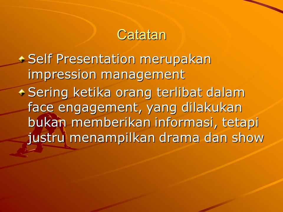 Catatan Self Presentation merupakan impression management Sering ketika orang terlibat dalam face engagement, yang dilakukan bukan memberikan informasi, tetapi justru menampilkan drama dan show