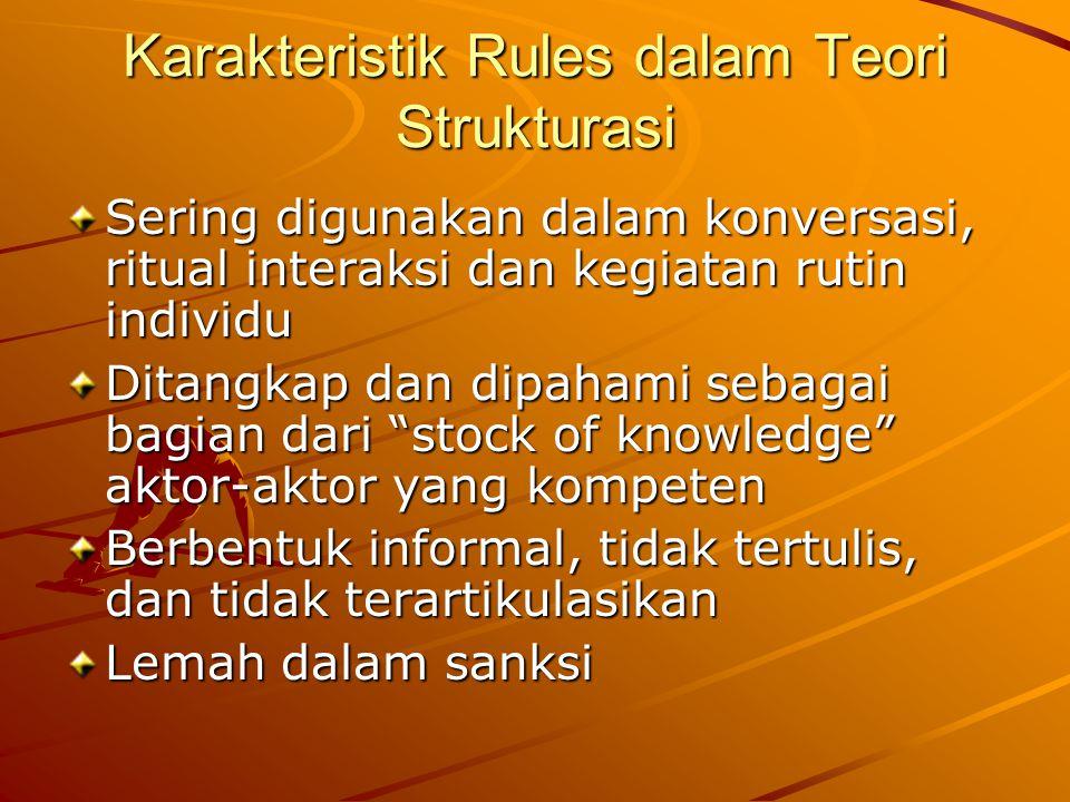 Karakteristik Rules dalam Teori Strukturasi Sering digunakan dalam konversasi, ritual interaksi dan kegiatan rutin individu Ditangkap dan dipahami sebagai bagian dari stock of knowledge aktor-aktor yang kompeten Berbentuk informal, tidak tertulis, dan tidak terartikulasikan Lemah dalam sanksi