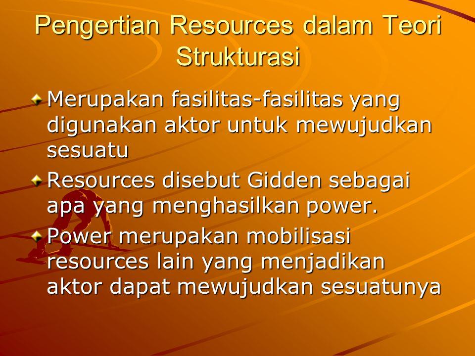 Pengertian Resources dalam Teori Strukturasi Merupakan fasilitas-fasilitas yang digunakan aktor untuk mewujudkan sesuatu Resources disebut Gidden sebagai apa yang menghasilkan power.