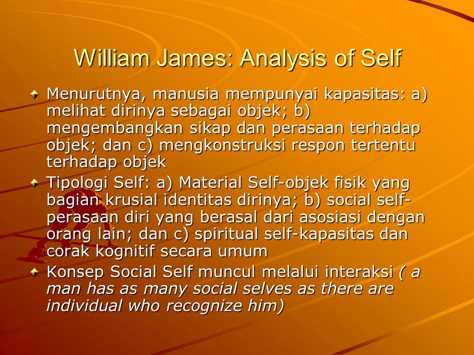 William James: Analysis of Self Menurutnya, manusia mempunyai kapasitas: a) melihat dirinya sebagai objek; b) mengembangkan sikap dan perasaan terhadap objek; dan c) mengkonstruksi respon tertentu terhadap objek Tipologi Self: a) Material Self-objek fisik yang bagian krusial identitas dirinya; b) social self- perasaan diri yang berasal dari asosiasi dengan orang lain; dan c) spiritual self-kapasitas dan corak kognitif secara umum Konsep Social Self muncul melalui interaksi ( a man has as many social selves as there are individual who recognize him)