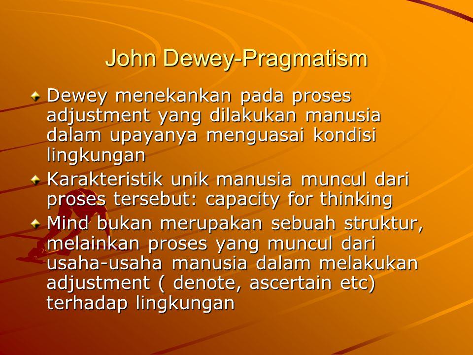 John Dewey-Pragmatism Dewey menekankan pada proses adjustment yang dilakukan manusia dalam upayanya menguasai kondisi lingkungan Karakteristik unik manusia muncul dari proses tersebut: capacity for thinking Mind bukan merupakan sebuah struktur, melainkan proses yang muncul dari usaha-usaha manusia dalam melakukan adjustment ( denote, ascertain etc) terhadap lingkungan