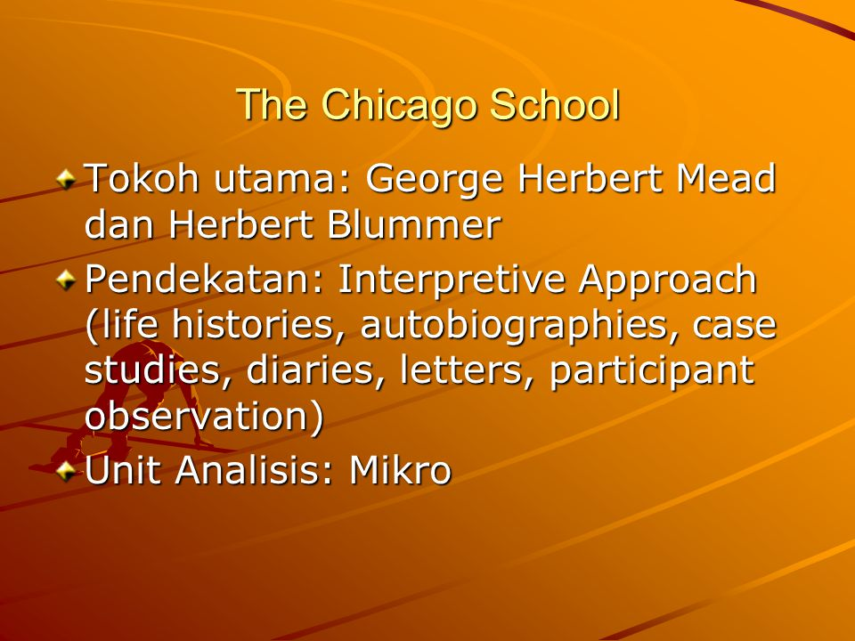 The Chicago School Tokoh utama: George Herbert Mead dan Herbert Blummer Pendekatan: Interpretive Approach (life histories, autobiographies, case studi