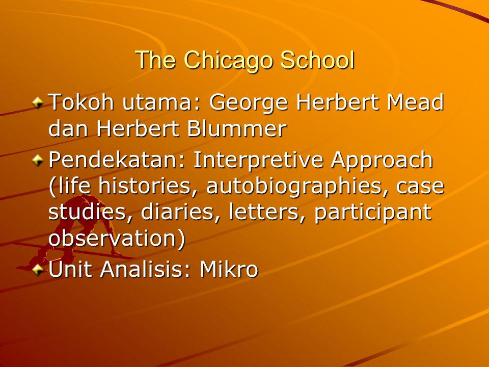 The Chicago School Tokoh utama: George Herbert Mead dan Herbert Blummer Pendekatan: Interpretive Approach (life histories, autobiographies, case studies, diaries, letters, participant observation) Unit Analisis: Mikro