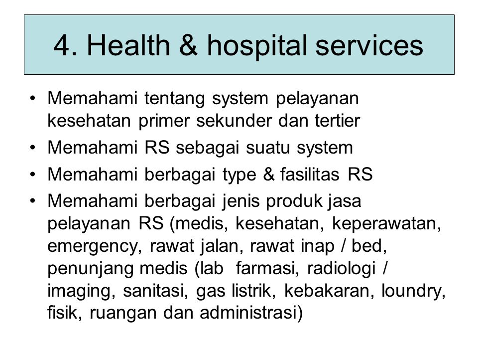 4. Health & hospital services Memahami tentang system pelayanan kesehatan primer sekunder dan tertier Memahami RS sebagai suatu system Memahami berbag
