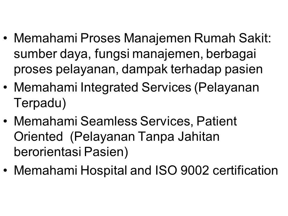 Memahami Proses Manajemen Rumah Sakit: sumber daya, fungsi manajemen, berbagai proses pelayanan, dampak terhadap pasien Memahami Integrated Services (Pelayanan Terpadu) Memahami Seamless Services, Patient Oriented (Pelayanan Tanpa Jahitan berorientasi Pasien) Memahami Hospital and ISO 9002 certification