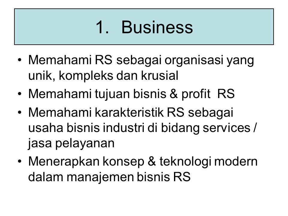 1.Business Memahami RS sebagai organisasi yang unik, kompleks dan krusial Memahami tujuan bisnis & profit RS Memahami karakteristik RS sebagai usaha bisnis industri di bidang services / jasa pelayanan Menerapkan konsep & teknologi modern dalam manajemen bisnis RS