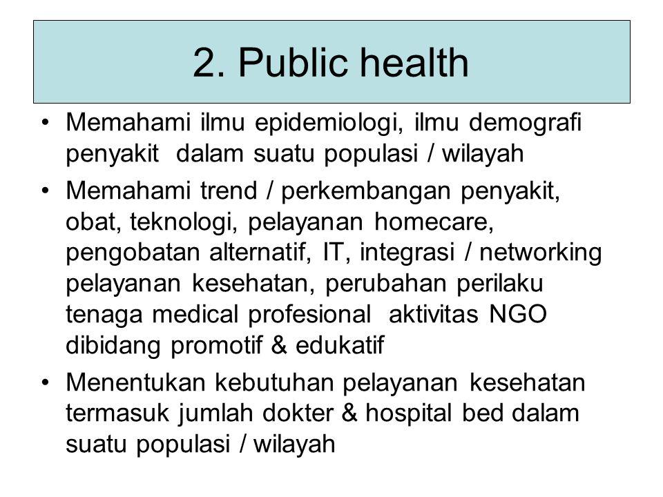 2. Public health Memahami ilmu epidemiologi, ilmu demografi penyakit dalam suatu populasi / wilayah Memahami trend / perkembangan penyakit, obat, tekn