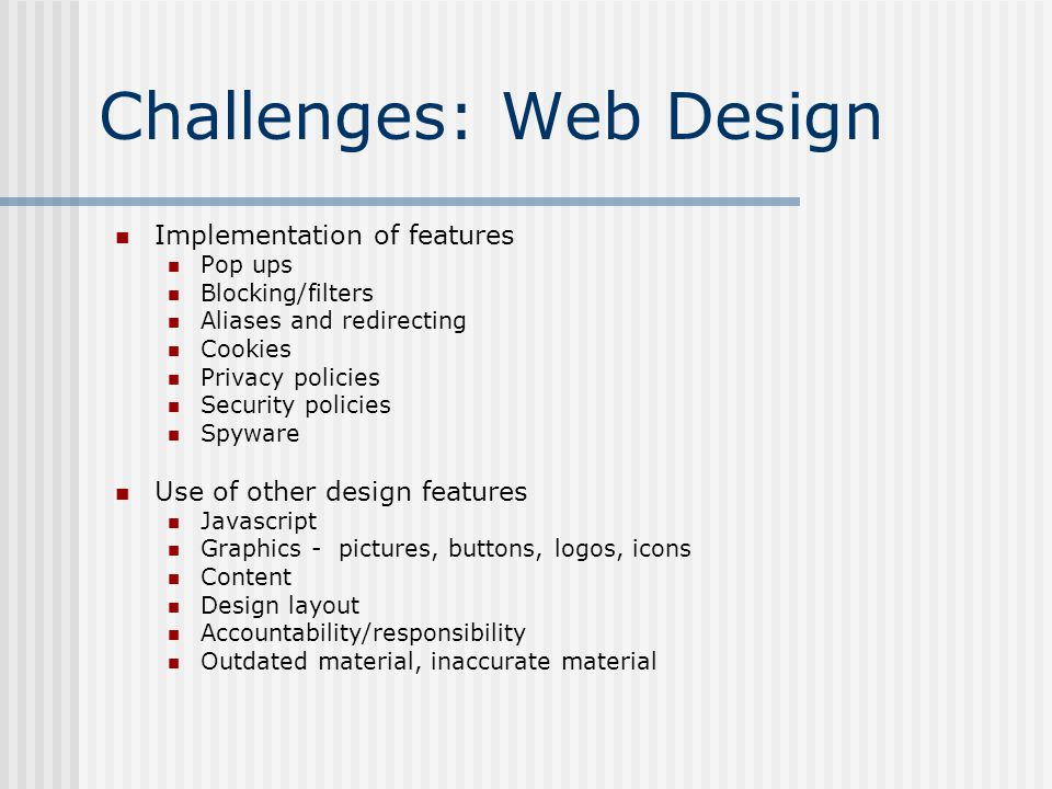 Challenges: Web Design Implementation of features Pop ups Blocking/filters Aliases and redirecting Cookies Privacy policies Security policies Spyware Use of other design features Javascript Graphics - pictures, buttons, logos, icons Content Design layout Accountability/responsibility Outdated material, inaccurate material