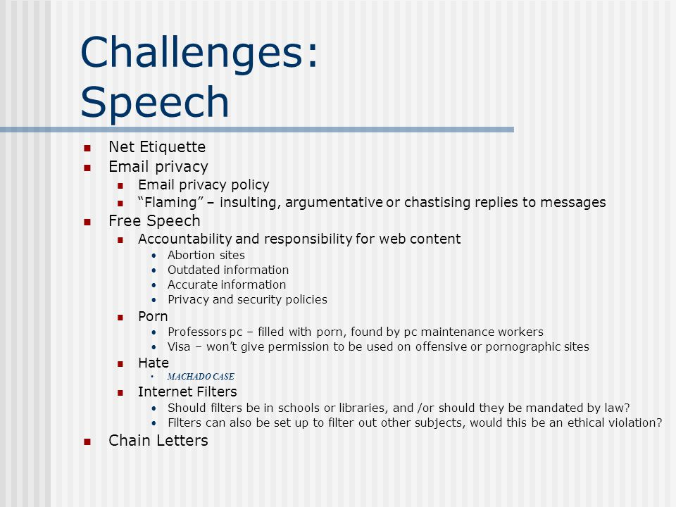 Challenges: Speech Net Etiquette Email privacy Email privacy policy Flaming – insulting, argumentative or chastising replies to messages Free Speech Accountability and responsibility for web content Abortion sites Outdated information Accurate information Privacy and security policies Porn Professors pc – filled with porn, found by pc maintenance workers Visa – won't give permission to be used on offensive or pornographic sites Hate MACHADO CASE Internet Filters Should filters be in schools or libraries, and /or should they be mandated by law.