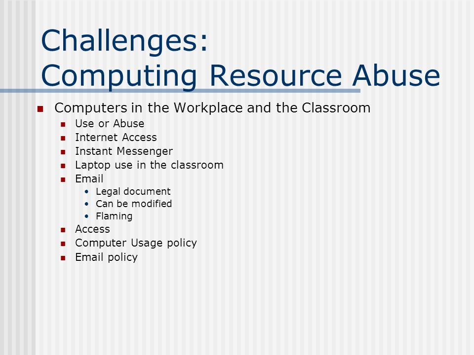 Challenges: Computing Resource Abuse Computers in the Workplace and the Classroom Use or Abuse Internet Access Instant Messenger Laptop use in the classroom Email Legal document Can be modified Flaming Access Computer Usage policy Email policy