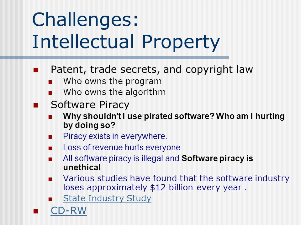 Challenges: Intellectual Property Patent, trade secrets, and copyright law Who owns the program Who owns the algorithm Software Piracy Why shouldn t I use pirated software.