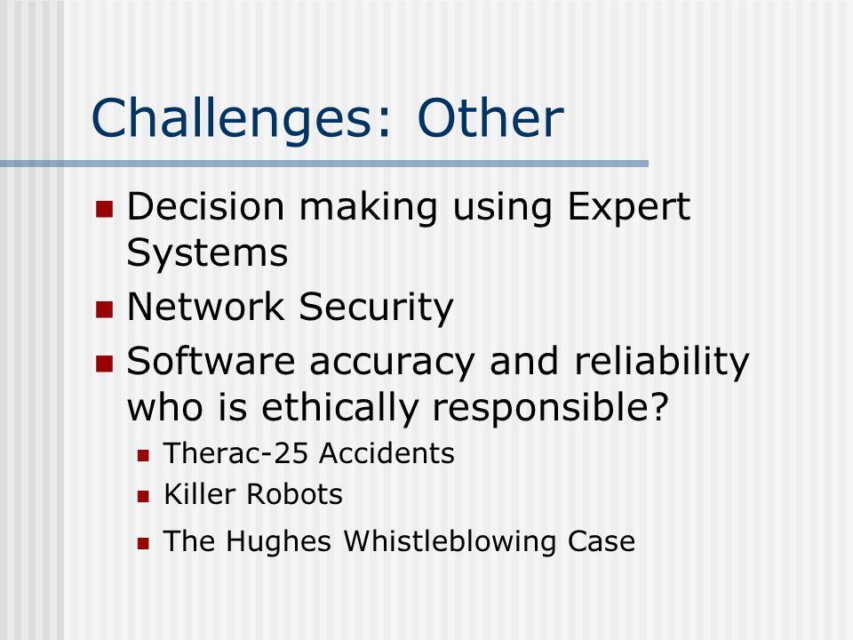 Challenges: Other Decision making using Expert Systems Network Security Software accuracy and reliability who is ethically responsible.