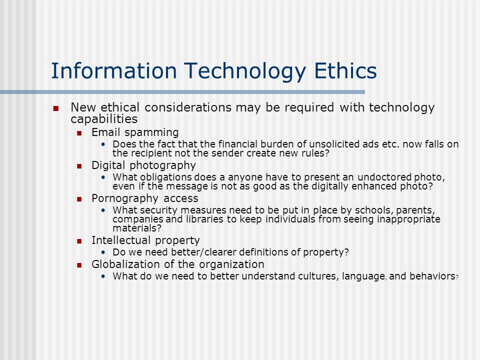 Information Technology Ethics Some users view their computing actions as less serious than their actions in the real world Examples: Stealing software from a store – no way.