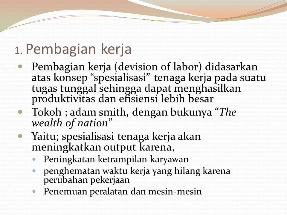 """1. Pembagian kerja Pembagian kerja (devision of labor) didasarkan atas konsep """"spesialisasi"""" tenaga kerja pada suatu tugas tunggal sehingga dapat meng"""