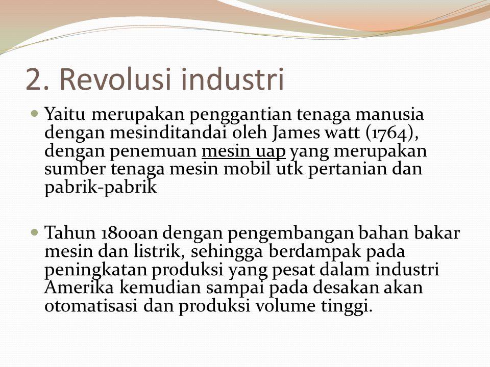 2. Revolusi industri Yaitu merupakan penggantian tenaga manusia dengan mesinditandai oleh James watt (1764), dengan penemuan mesin uap yang merupakan