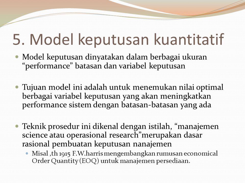 "5. Model keputusan kuantitatif Model keputusan dinyatakan dalam berbagai ukuran ""performance"" batasan dan variabel keputusan Tujuan model ini adalah u"