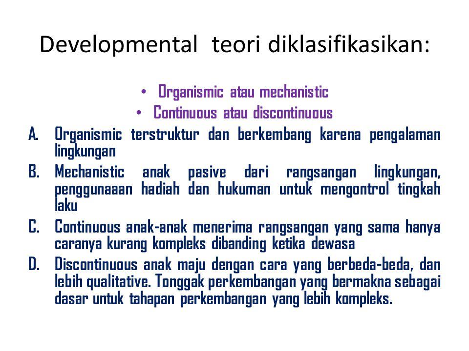 Developmental teori diklasifikasikan: Organismic atau mechanistic Continuous atau discontinuous A.Organismic terstruktur dan berkembang karena pengala