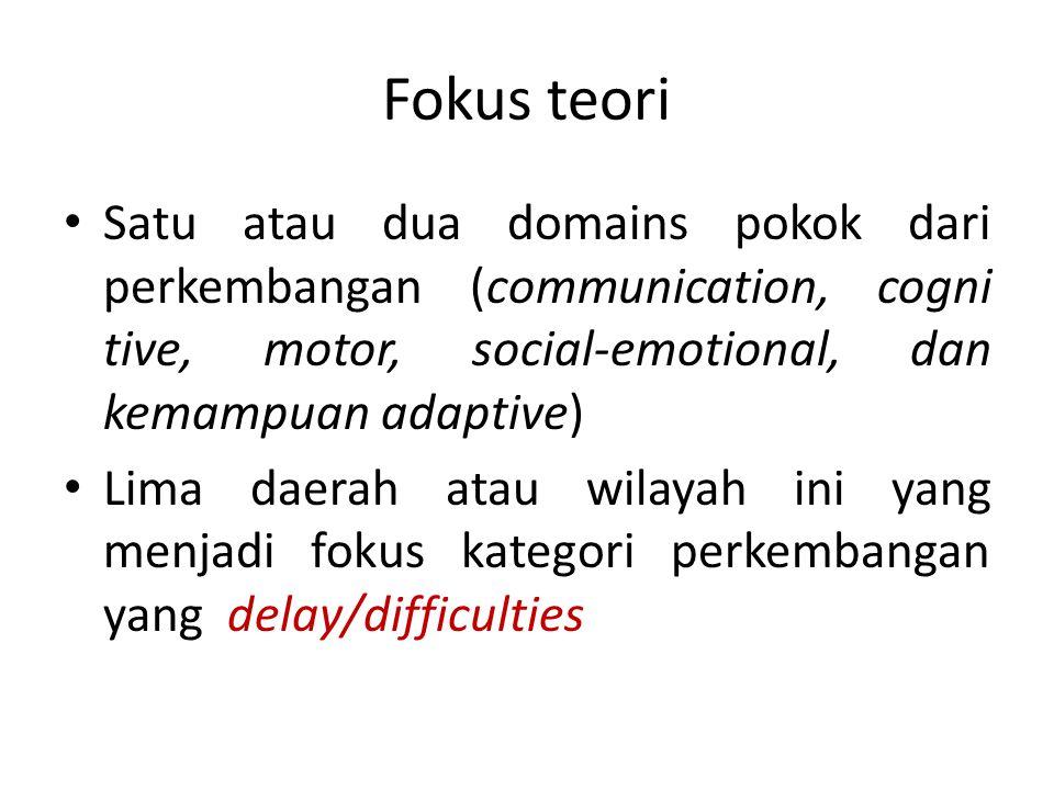 Fokus teori Satu atau dua domains pokok dari perkembangan (communication, cogni tive, motor, social-emotional, dan kemampuan adaptive) Lima daerah ata