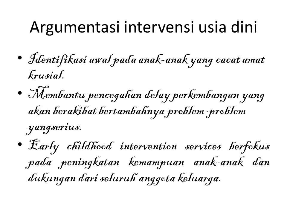 Argumentasi intervensi usia dini Identifikasi awal pada anak-anak yang cacat amat krusial. Membantu pencegahan delay perkembangan yang akan berakibat