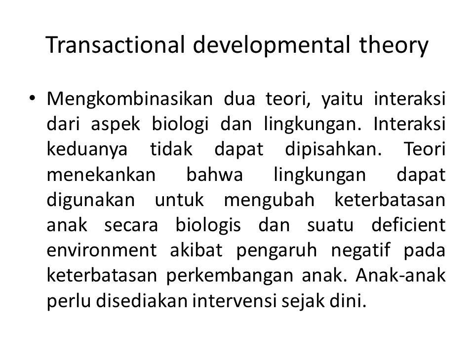 Transactional developmental theory Mengkombinasikan dua teori, yaitu interaksi dari aspek biologi dan lingkungan. Interaksi keduanya tidak dapat dipis