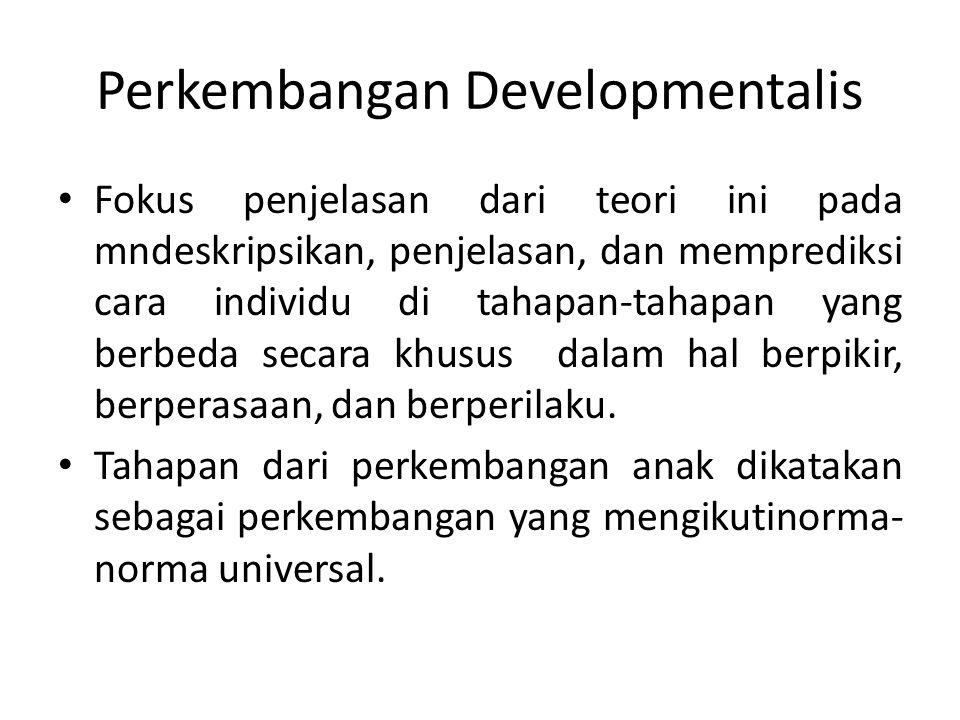Perkembangan Developmentalis Fokus penjelasan dari teori ini pada mndeskripsikan, penjelasan, dan memprediksi cara individu di tahapan-tahapan yang be