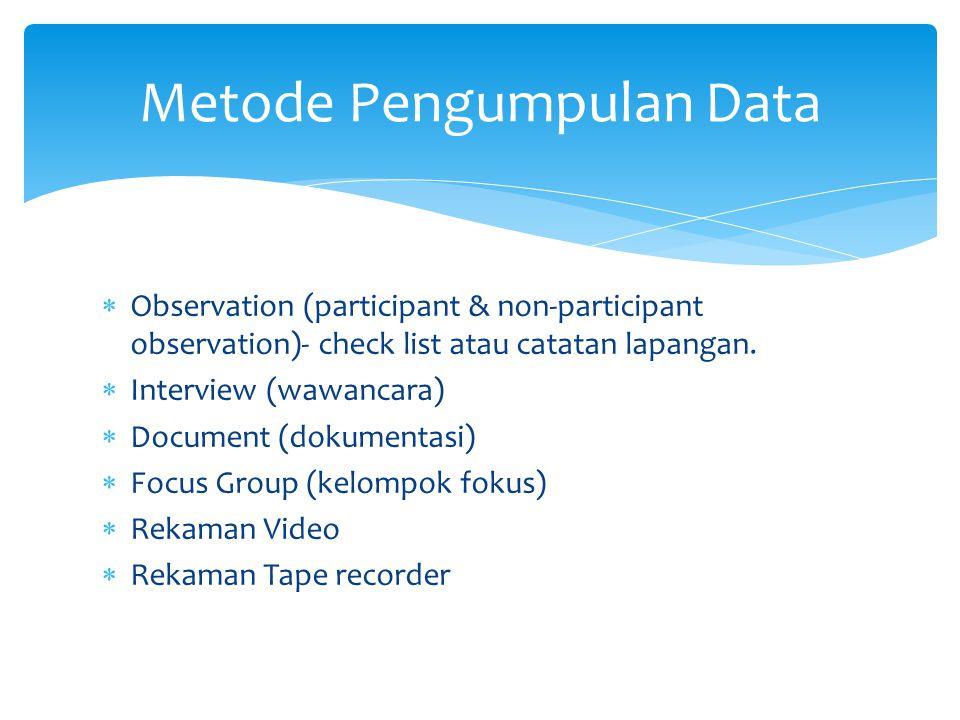 Metode Pengumpulan Data  Observation (participant & non-participant observation)- check list atau catatan lapangan.  Interview (wawancara)  Documen