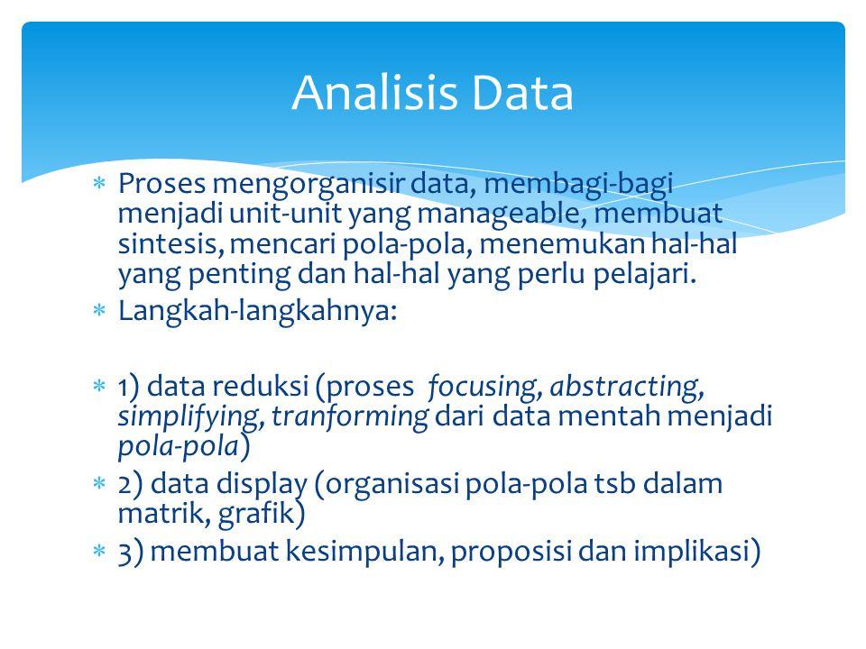 Analisis Data  Proses mengorganisir data, membagi-bagi menjadi unit-unit yang manageable, membuat sintesis, mencari pola-pola, menemukan hal-hal yang