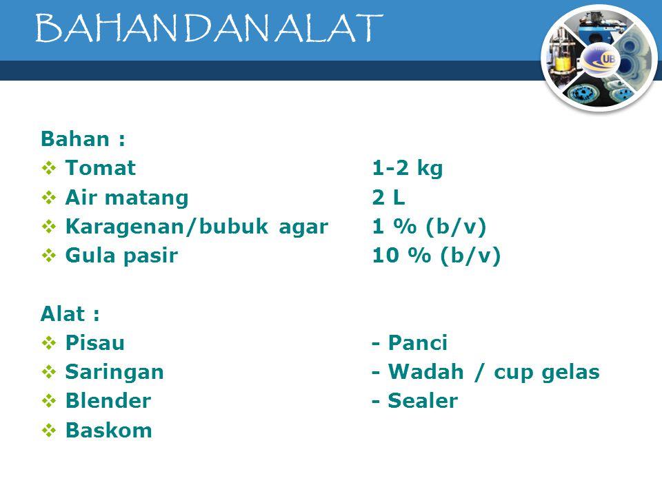 BAHAN DAN ALAT Bahan :  Tomat1-2 kg  Air matang2 L  Karagenan/bubuk agar1 % (b/v)  Gula pasir10 % (b/v) Alat :  Pisau- Panci  Saringan- Wadah / cup gelas  Blender- Sealer  Baskom