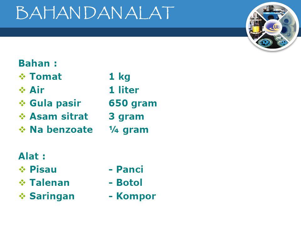 BAHAN DAN ALAT Bahan :  Tomat 1 kg  Air1 liter  Gula pasir650 gram  Asam sitrat3 gram  Na benzoate¼ gram Alat :  Pisau- Panci  Talenan- Botol  Saringan- Kompor