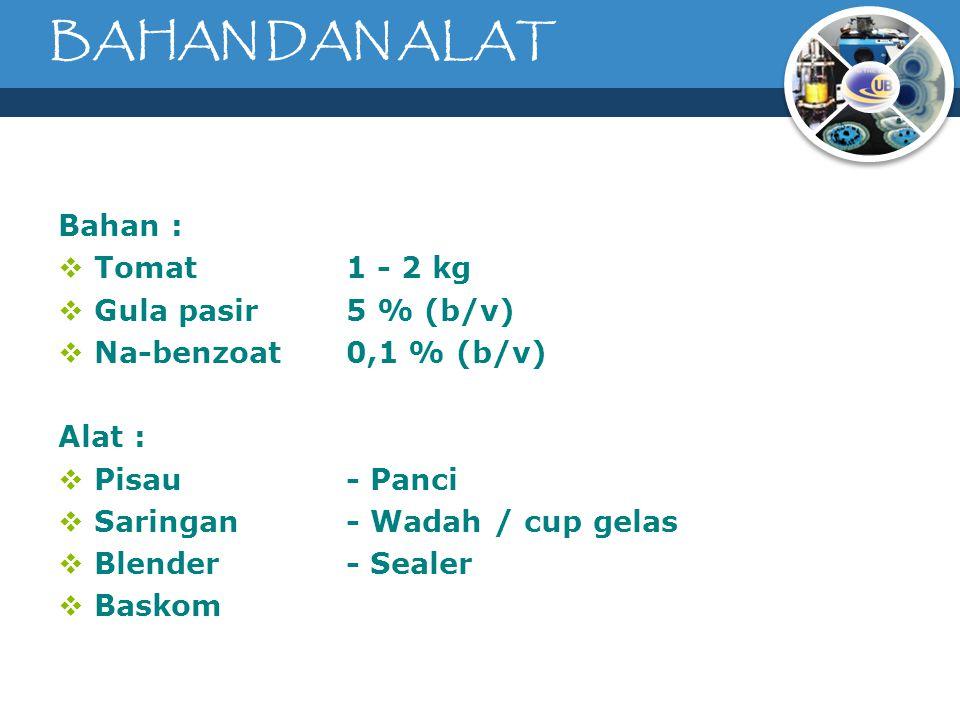 BAHAN DAN ALAT Bahan :  Tomat1 - 2 kg  Gula pasir5 % (b/v)  Na-benzoat0,1 % (b/v) Alat :  Pisau- Panci  Saringan- Wadah / cup gelas  Blender- Sealer  Baskom