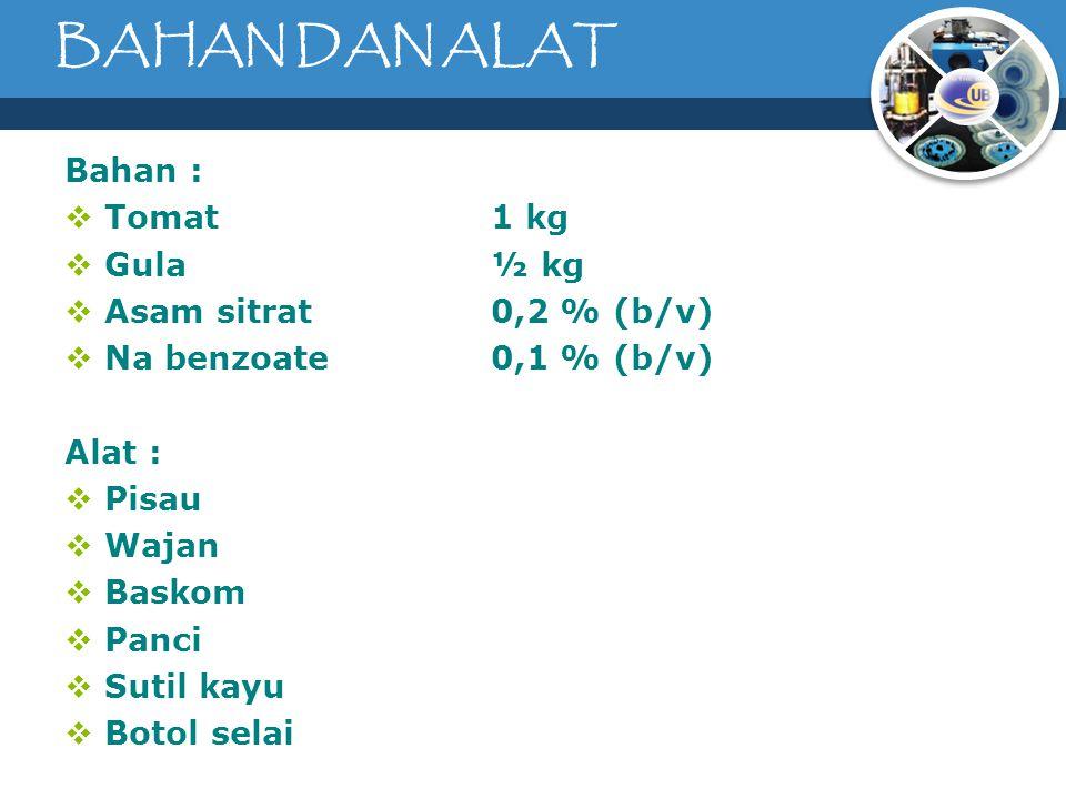 BAHAN DAN ALAT Bahan :  Tomat 1 kg  Gula½ kg  Asam sitrat0,2 % (b/v)  Na benzoate0,1 % (b/v) Alat :  Pisau  Wajan  Baskom  Panci  Sutil kayu  Botol selai