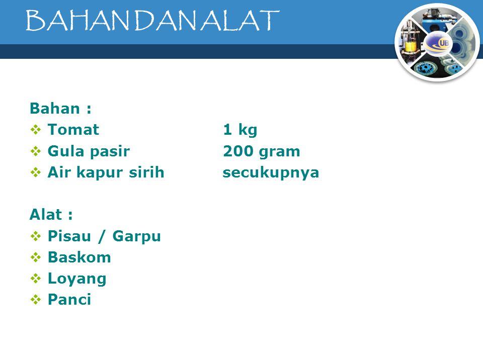 BAHAN DAN ALAT Bahan :  Tomat 1 kg  Gula pasir200 gram  Air kapur sirihsecukupnya Alat :  Pisau / Garpu  Baskom  Loyang  Panci
