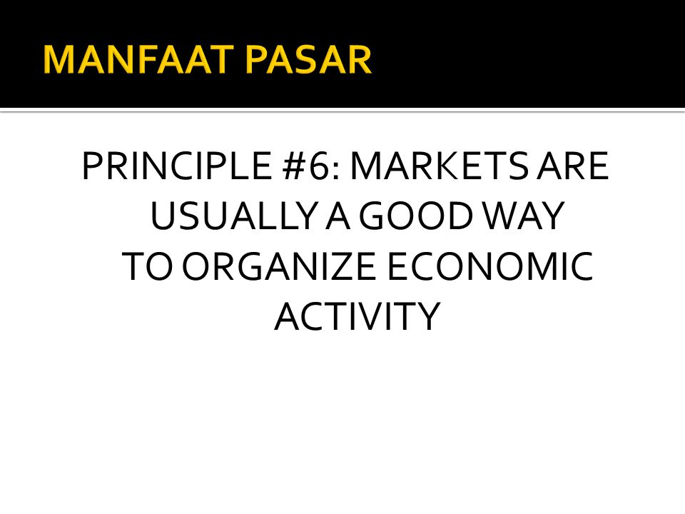 PRINCIPLE #6: MARKETS ARE USUALLY A GOOD WAY TO ORGANIZE ECONOMIC ACTIVITY