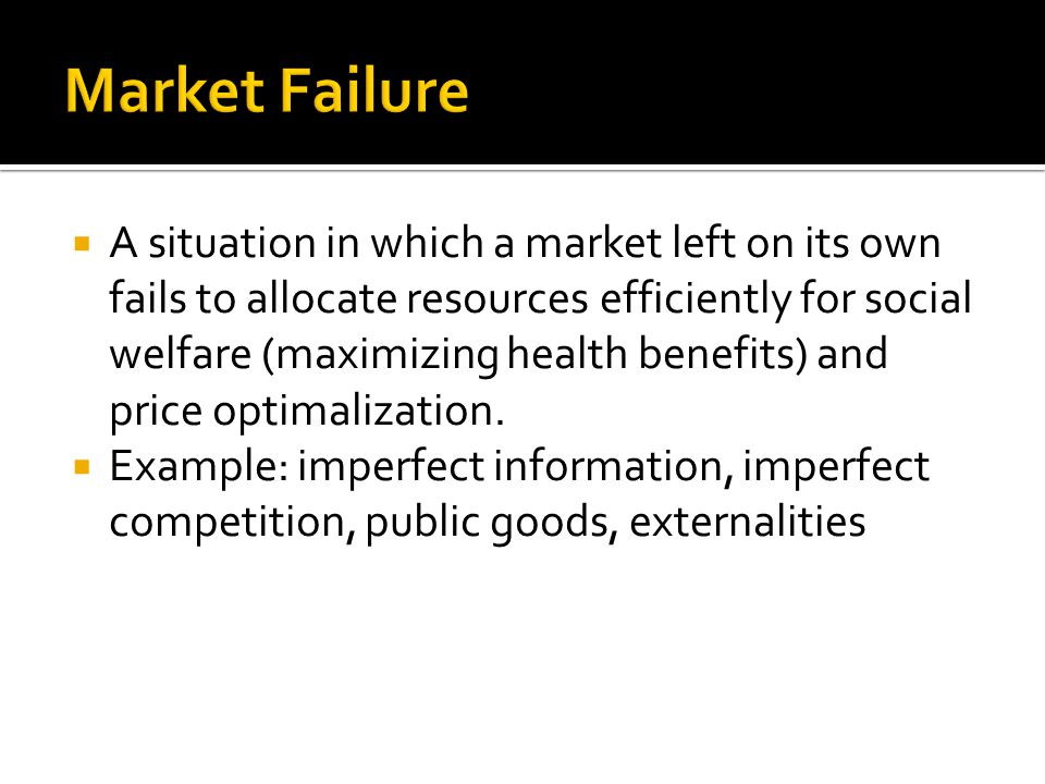  A situation in which a market left on its own fails to allocate resources efficiently for social welfare (maximizing health benefits) and price opti