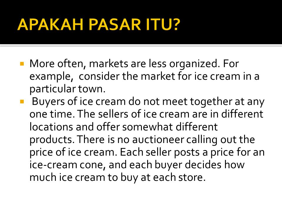 More often, markets are less organized. For example, consider the market for ice cream in a particular town.  Buyers of ice cream do not meet toget