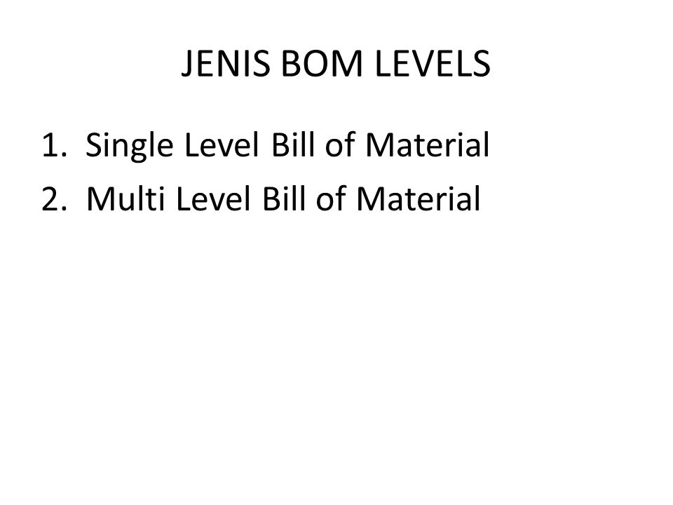 JENIS BOM LEVELS 1.Single Level Bill of Material 2.Multi Level Bill of Material