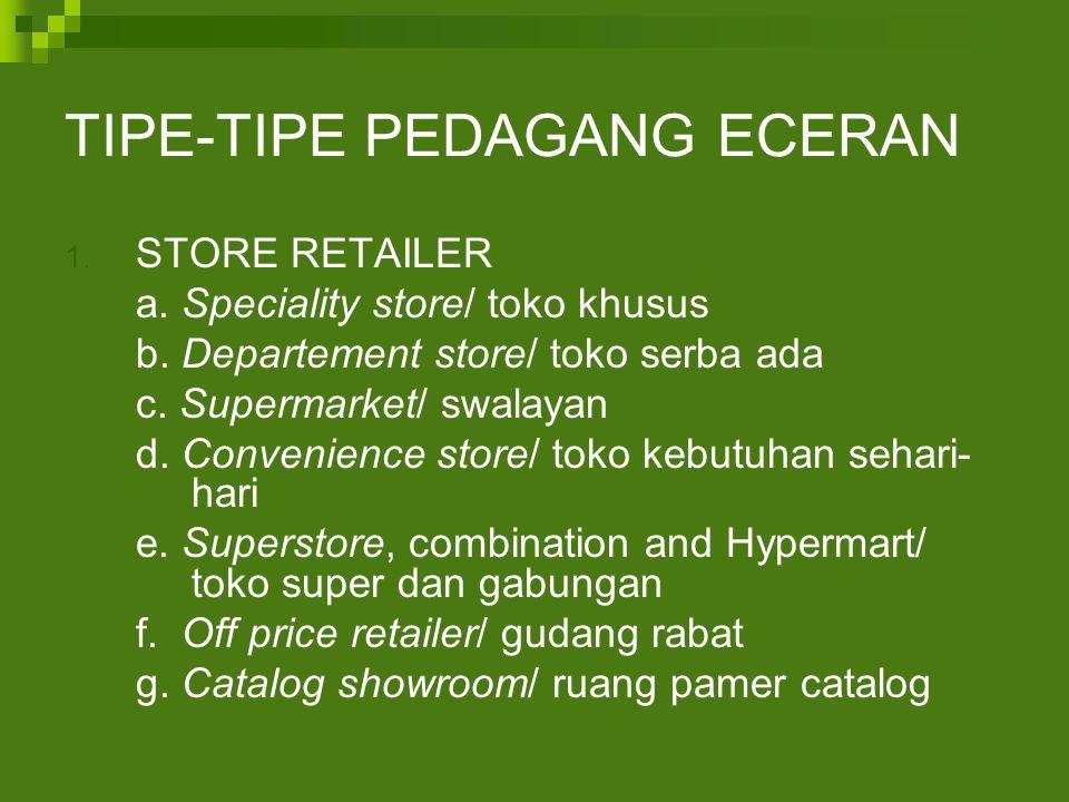TIPE-TIPE PEDAGANG ECERAN 1. STORE RETAILER a. Speciality store/ toko khusus b. Departement store/ toko serba ada c. Supermarket/ swalayan d. Convenie