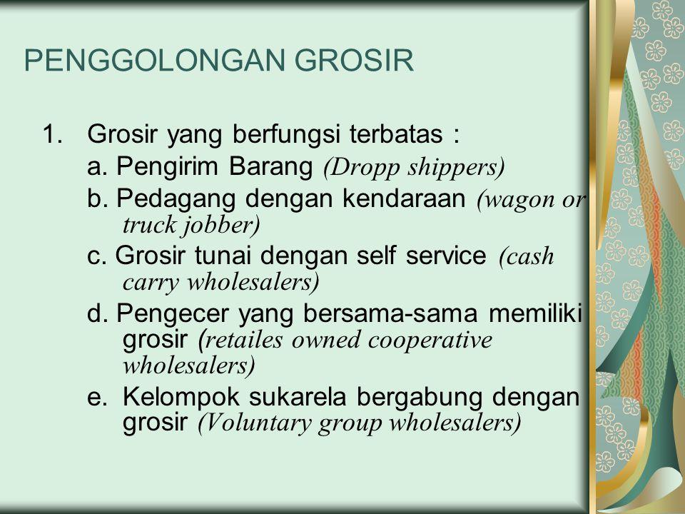 PENGGOLONGAN GROSIR 1.Grosir yang berfungsi terbatas : a. Pengirim Barang (Dropp shippers) b. Pedagang dengan kendaraan (wagon or truck jobber) c. Gro