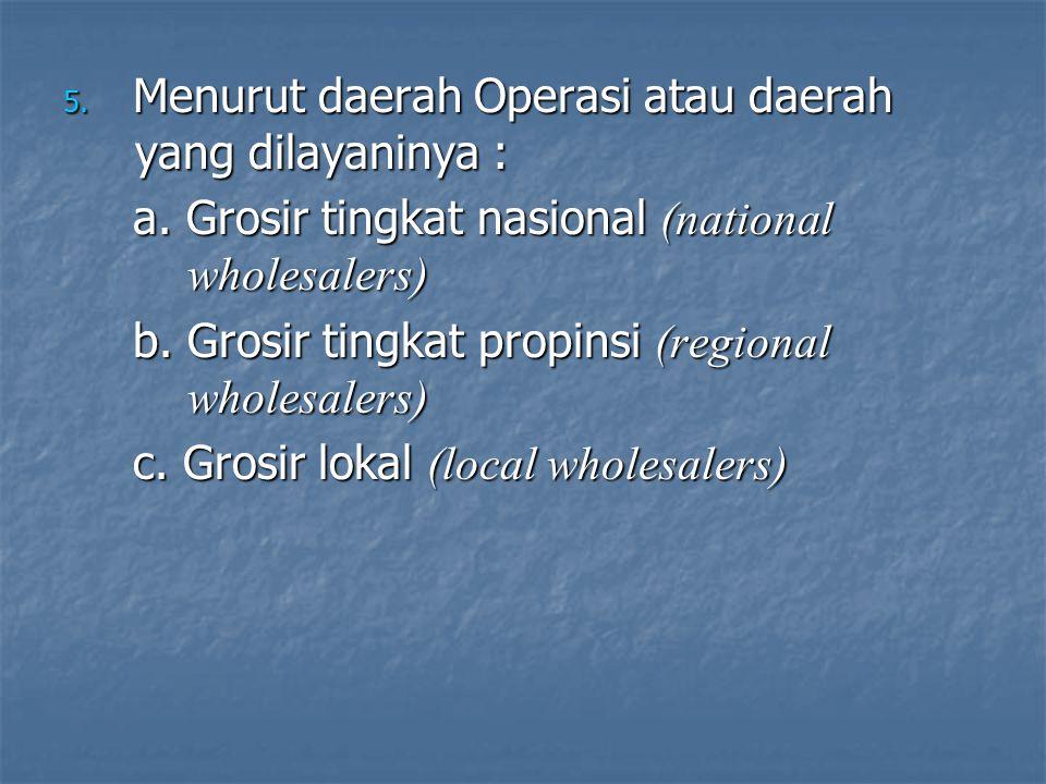 5. Menurut daerah Operasi atau daerah yang dilayaninya : a. Grosir tingkat nasional (national wholesalers) b. Grosir tingkat propinsi (regional wholes